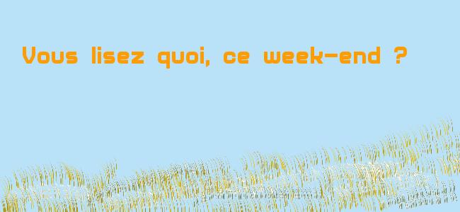 Ce week-end, vous lisez quoi ?