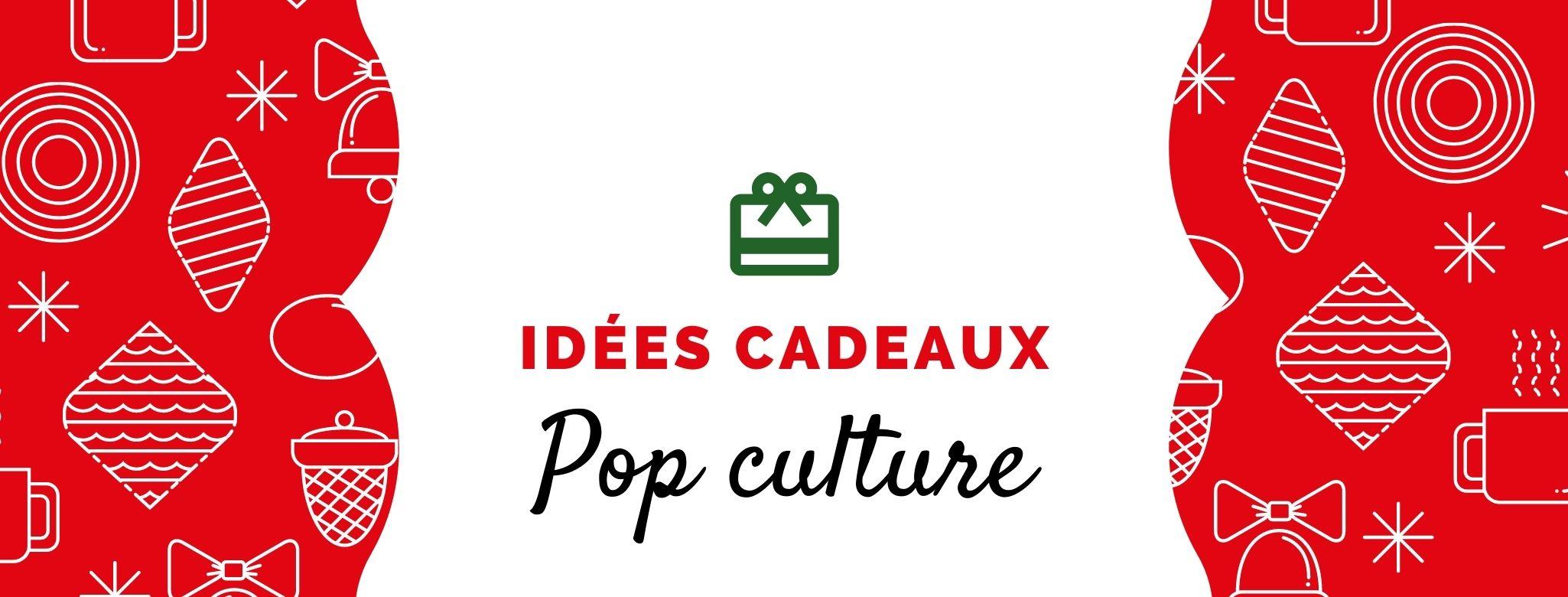 Idées cadeaux Pop culture