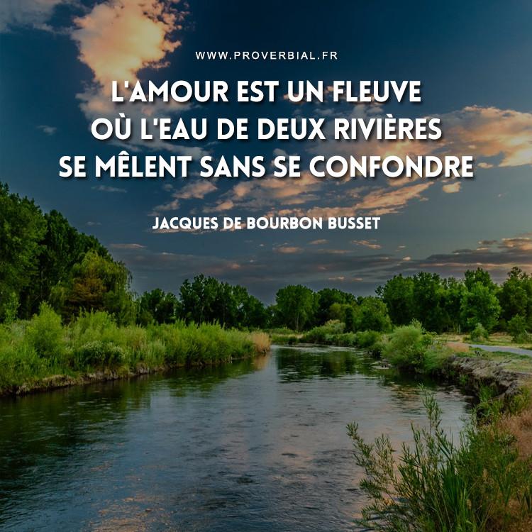 L'amour est un fleuve où l'eau de deux rivières se mêlent sans se confondre.