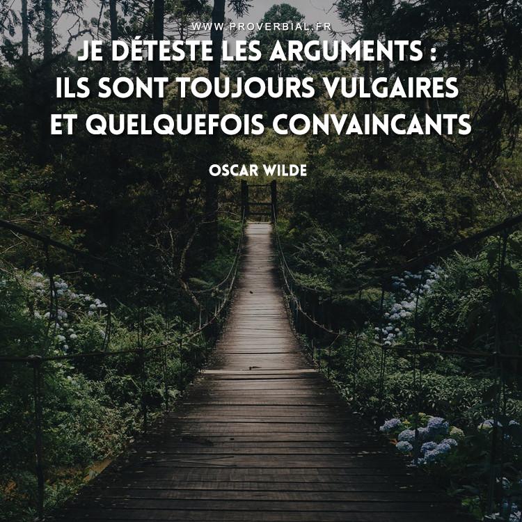 Je déteste les arguments : ils sont toujours vulgaires et quelquefois convaincants.