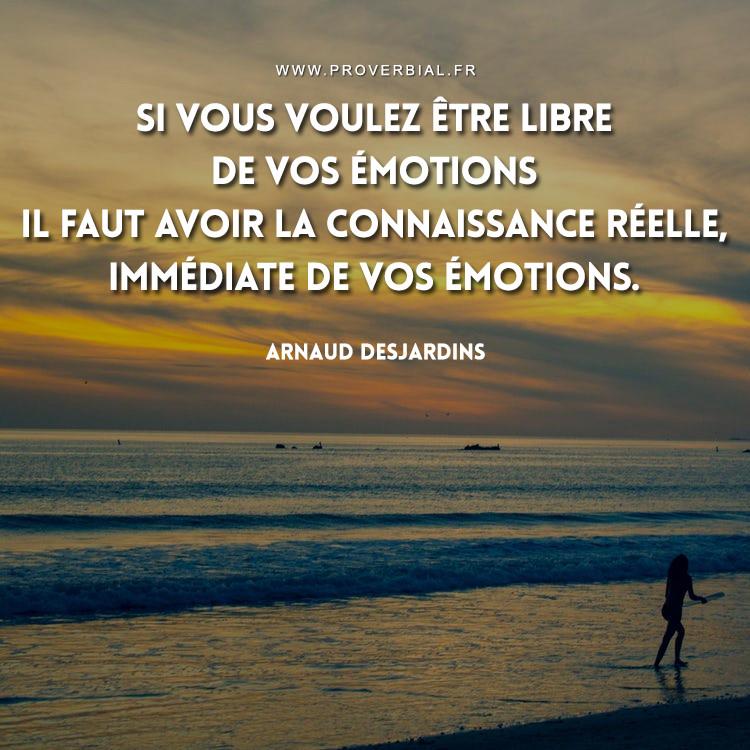 Si vous voulez être libre de vos émotions il faut avoir la connaissance réelle, immédiate de vos émotions.
