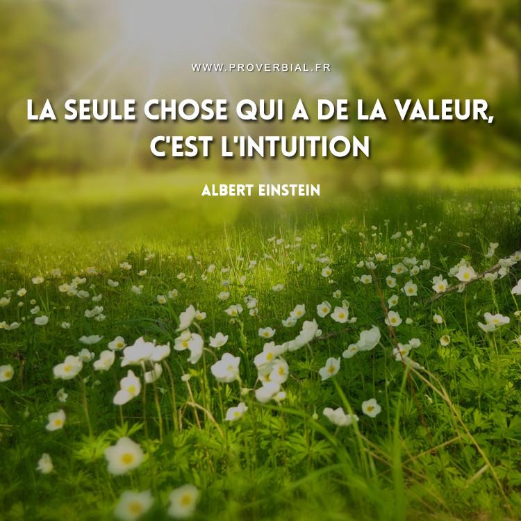 La seule chose qui a de la valeur, c'est l'intuition.