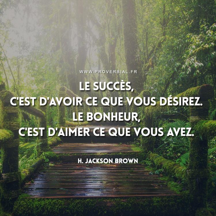 Le succès, c'est d'avoir ce que vous désirez. Le bonheur, c'est d'aimer ce que vous avez.