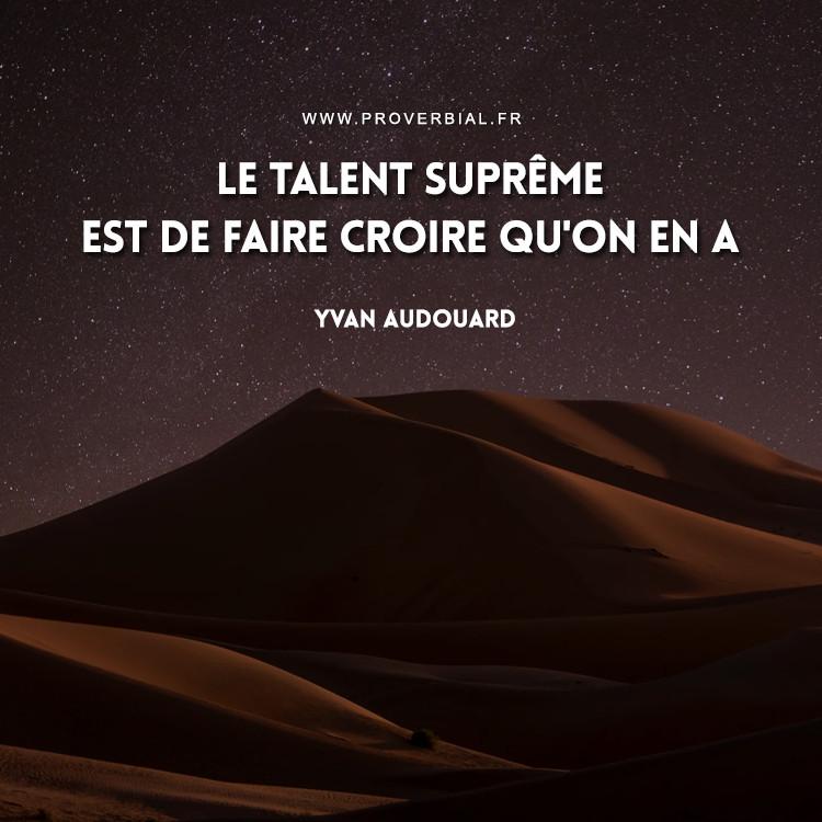 Le talent suprême est de faire croire qu'on en a.