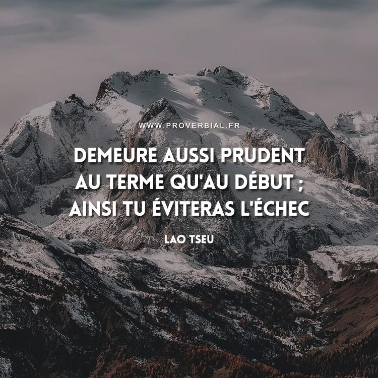 Demeure aussi prudent au terme qu'au début ; ainsi tu éviteras l'échec.