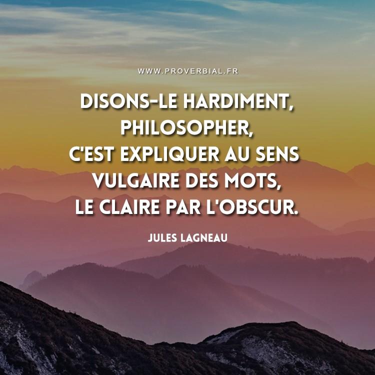 Disons-le hardiment, philosopher, c'est expliquer au sens vulgaire des mots, le claire par l'obscur.