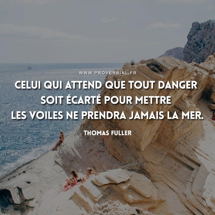 Celui qui attend que tout danger soit écarté pour mettre les voiles ne prendra jamais la mer.