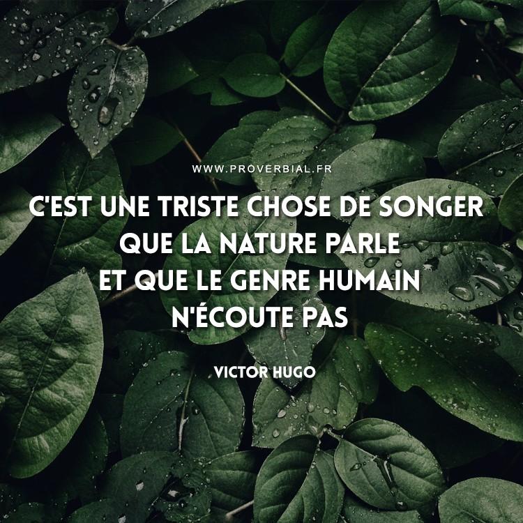 C'est une triste chose de songer que la nature parle et que le genre humain n'écoute pas.