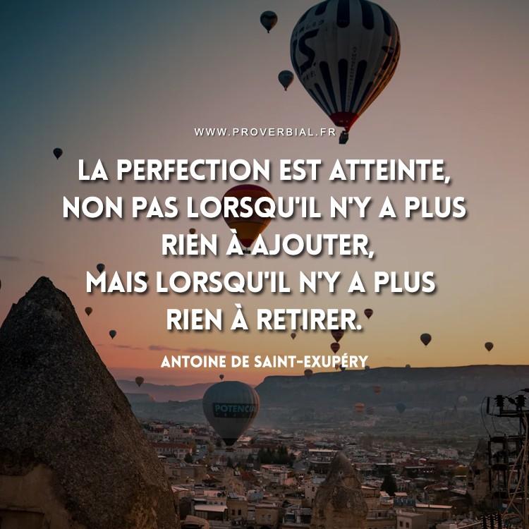 La perfection est atteinte, non pas lorsqu'il n'y a plus rien à ajouter, mais lorsqu'il n'y a plus rien à retirer.