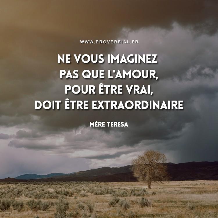 Ne vous imaginez pas que l'Amour, pour être vrai, doit être extraordinaire.