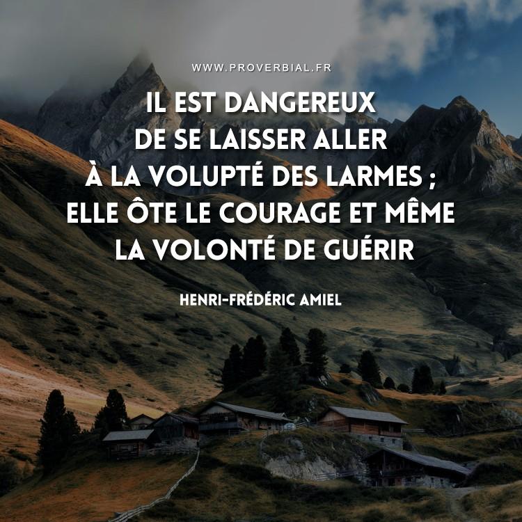 Il est dangereux de se laisser aller à la volupté des larmes ; elle ôte le courage et même la volonté de guérir.