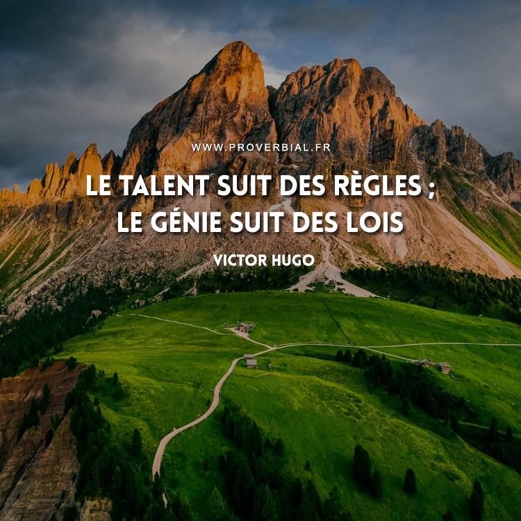 Le talent suit des règles ; le génie suit des lois.
