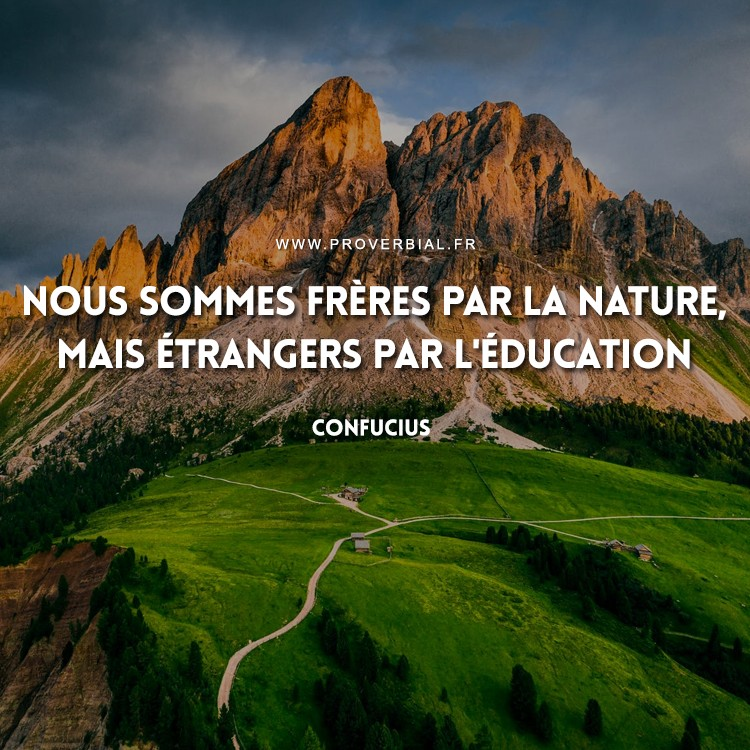 Nous sommes frères par la nature, mais étrangers par l'éducation.