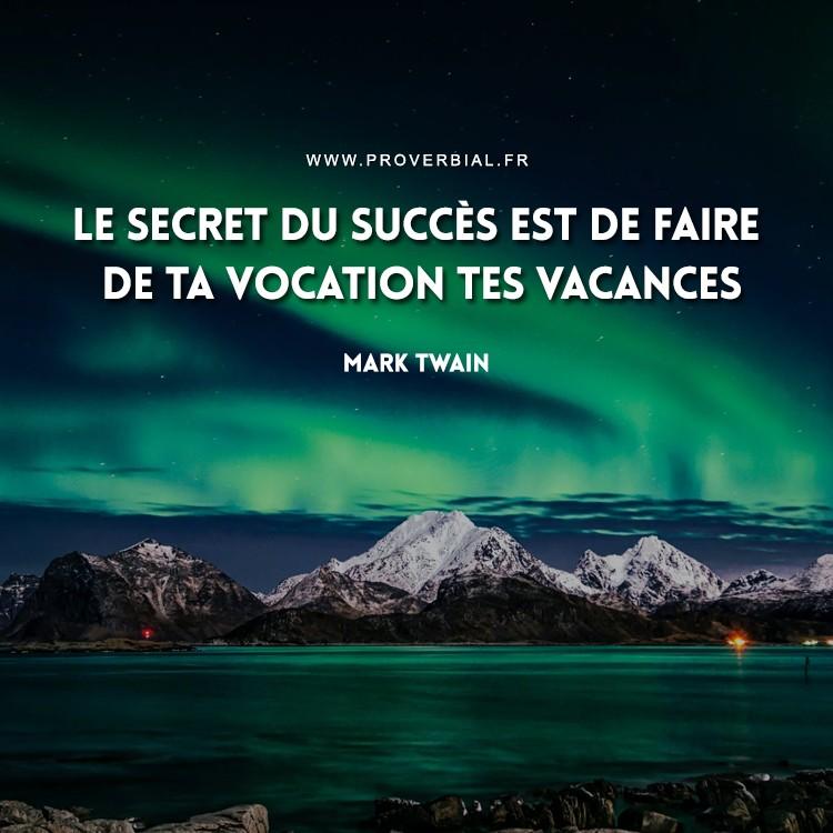 Le secret du succès est de faire de ta vocation tes vacances.