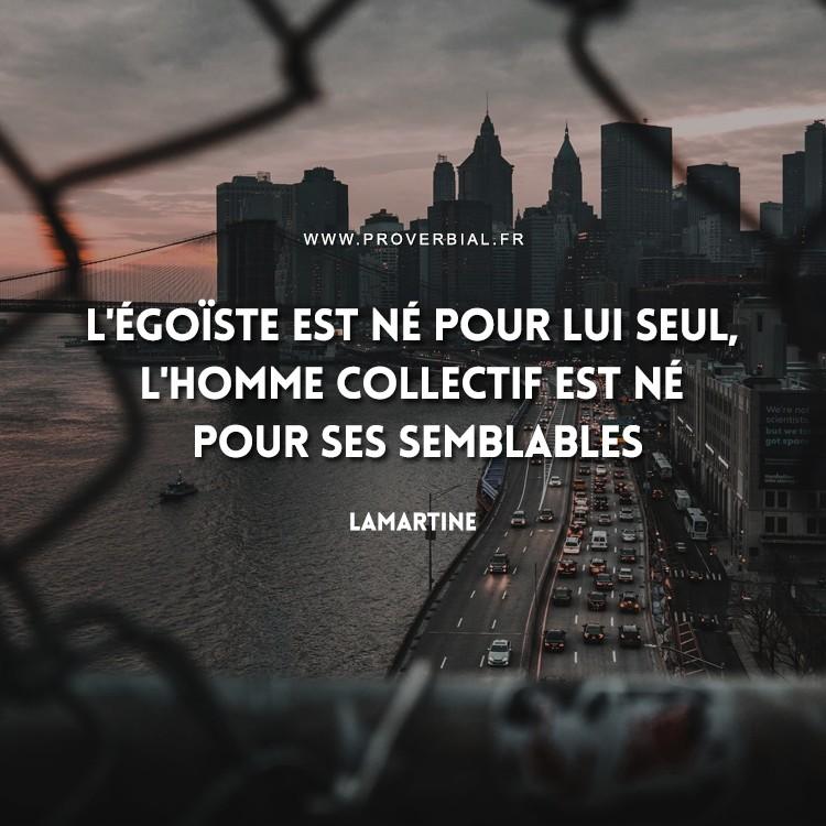 L'égoïste est né pour lui seul, l'homme collectif est né pour ses semblables.
