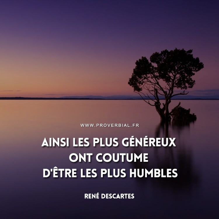 Ainsi les plus généreux ont coutume d'être les plus humbles.