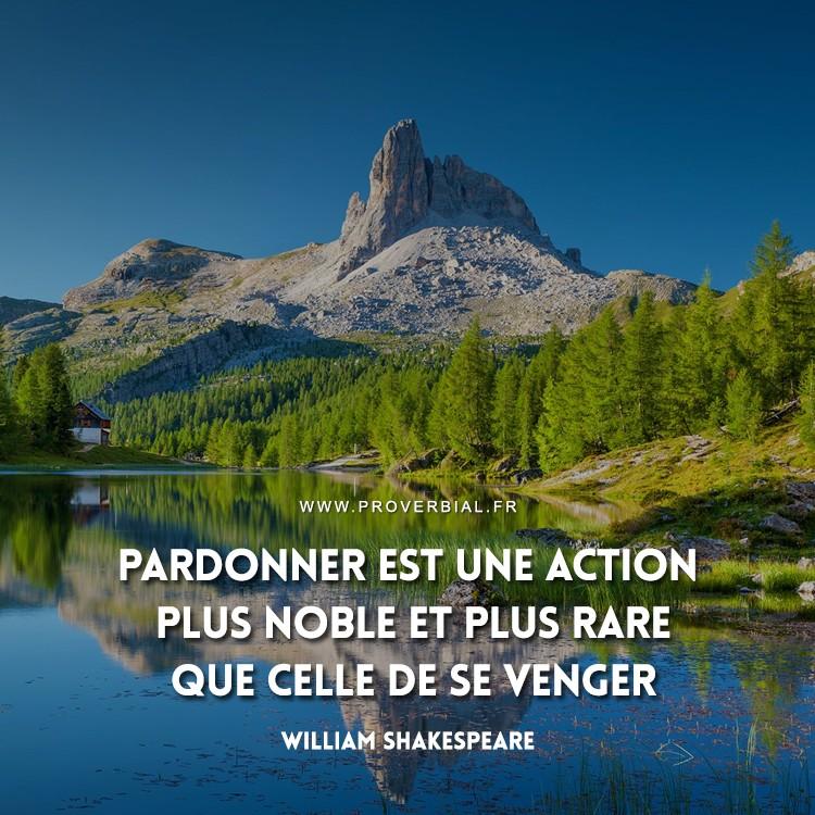 Pardonner est une action plus noble et plus rare que celle de se venger.