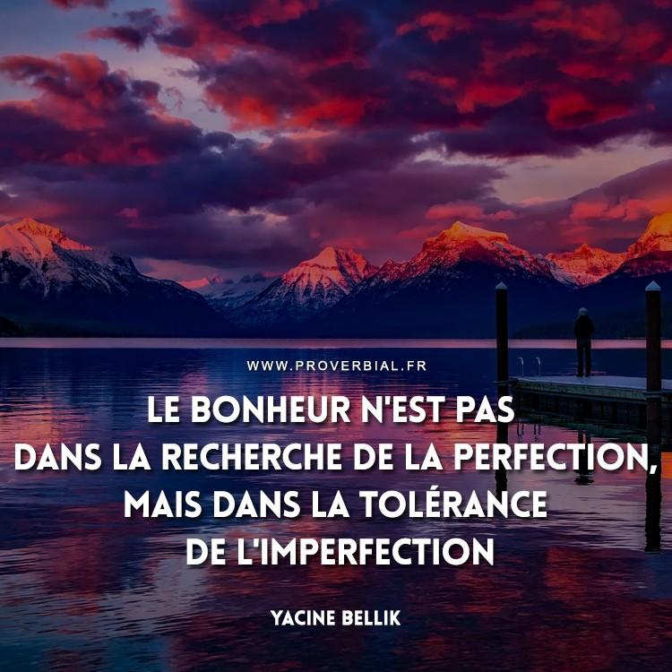 Le bonheur n'est pas dans la recherche de la perfection, mais dans la tolérance de l'imperfection.