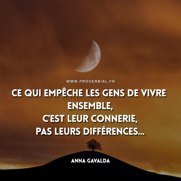 Ce qui empêche les gens de vivre ensemble, c'est leur connerie, pas leurs différences...