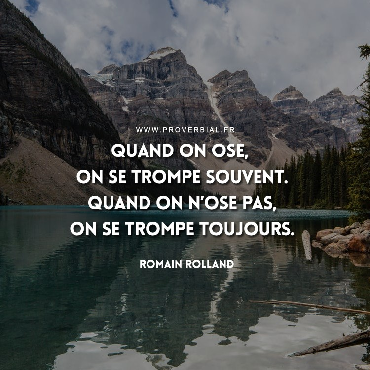 Quand on ose, on se trompe souvent. Quand on n'ose pas, on se trompe toujours.
