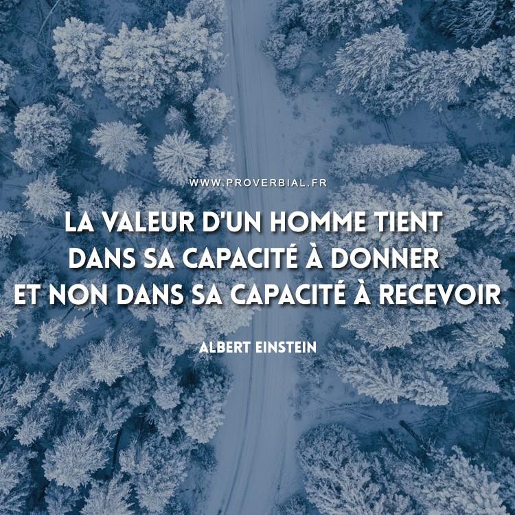 La valeur d'un homme tient dans sa capacité à donner et non dans sa capacité à recevoir.
