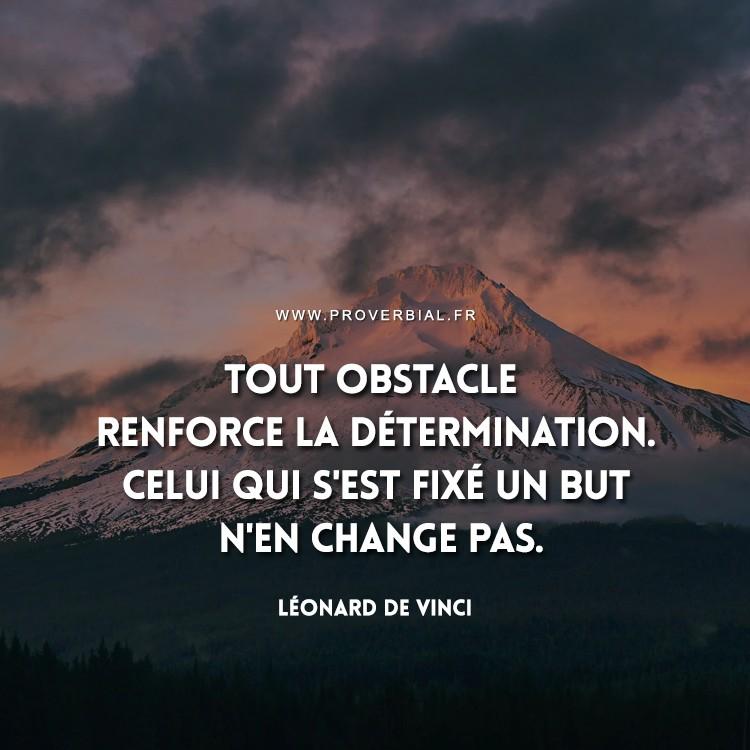 Tout obstacle renforce la détermination. Celui qui s'est fixé un but n'en change pas.