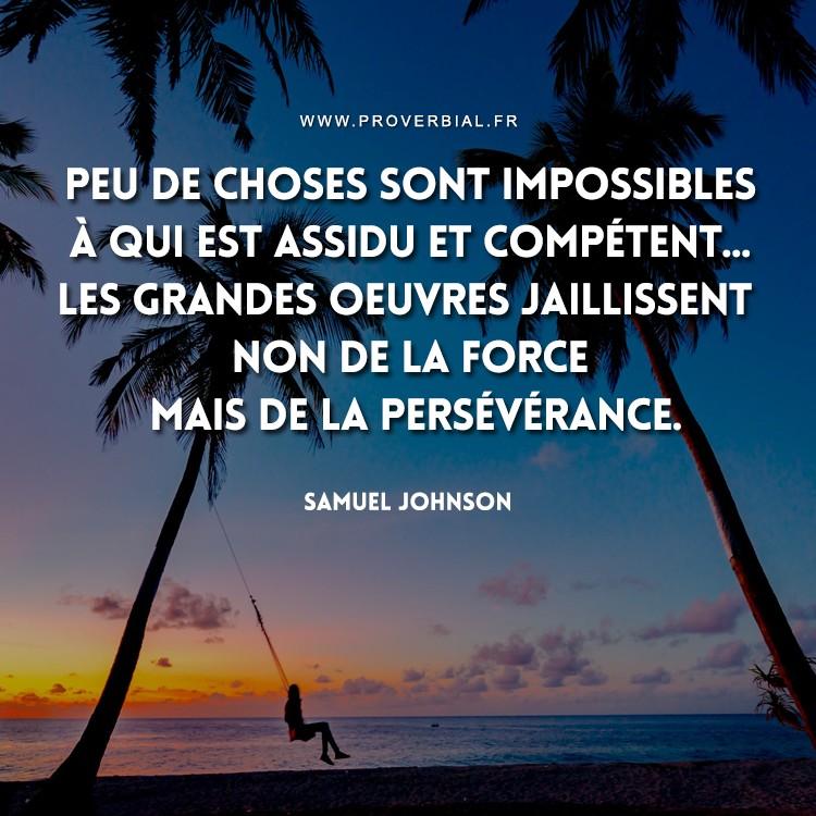Peu de choses sont impossibles à qui est assidu et compétent... Les grandes oeuvres jaillissent non de la force mais de la persévérance.