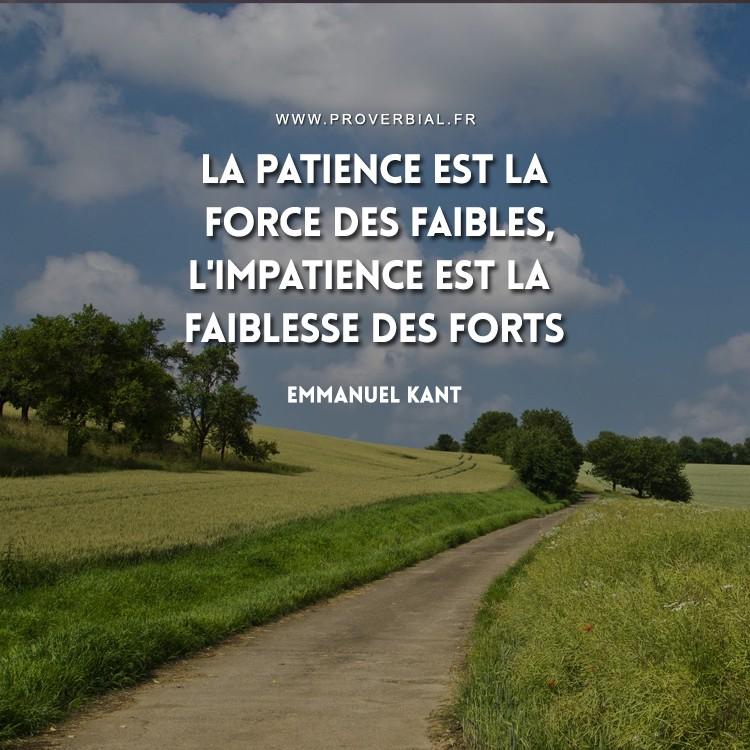 La patience est la force des faibles, l'impatience est la faiblesse des forts.
