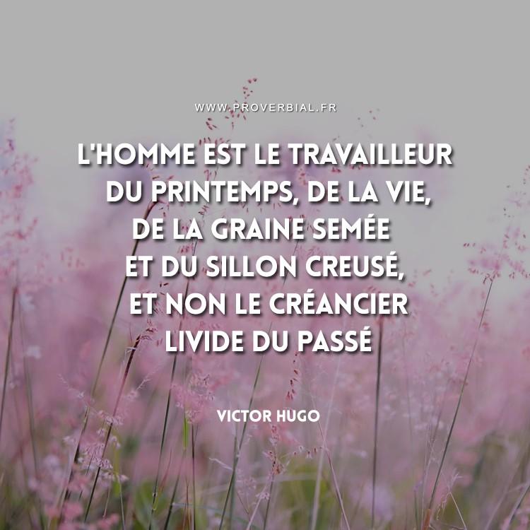 L'homme est le travailleur du printemps, de la vie, De la graine semée et du sillon creusé, Et non le créancier livide du passé.