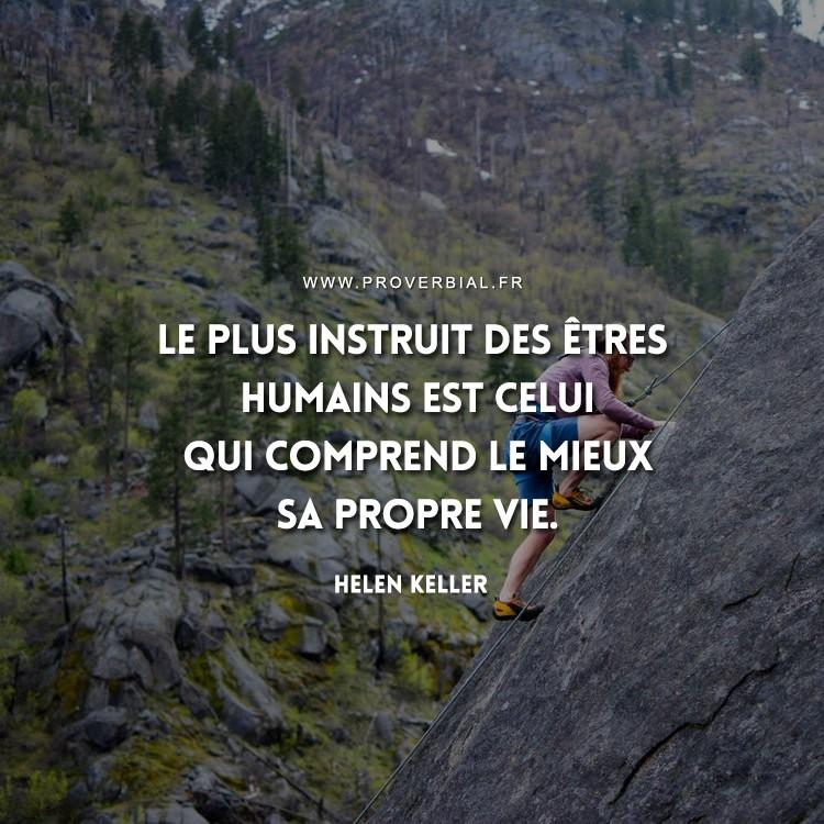Le plus instruit des êtres humains est celui qui comprend le mieux sa propre vie.