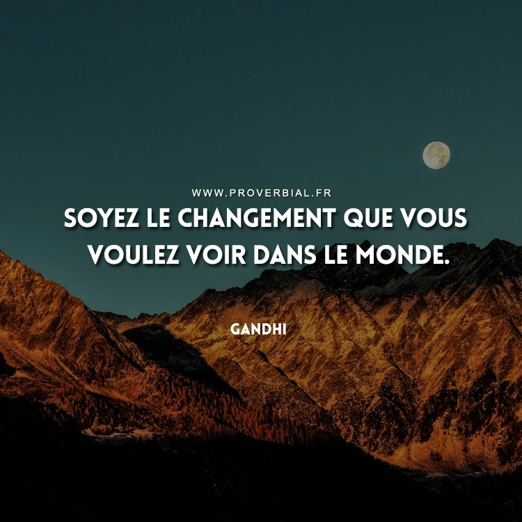 Soyez le changement que vous voulez voir dans le monde.