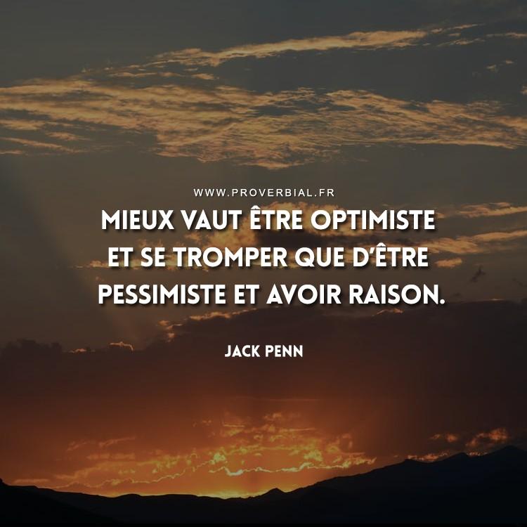 Mieux vaut être optimiste et se tromper que d'être pessimiste et avoir raison.