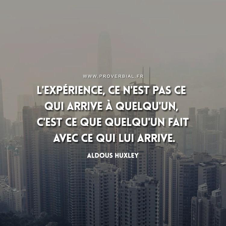 L'expérience, ce n'est pas ce qui arrive à quelqu'un, c'est ce que quelqu'un fait avec ce qui lui arrive.