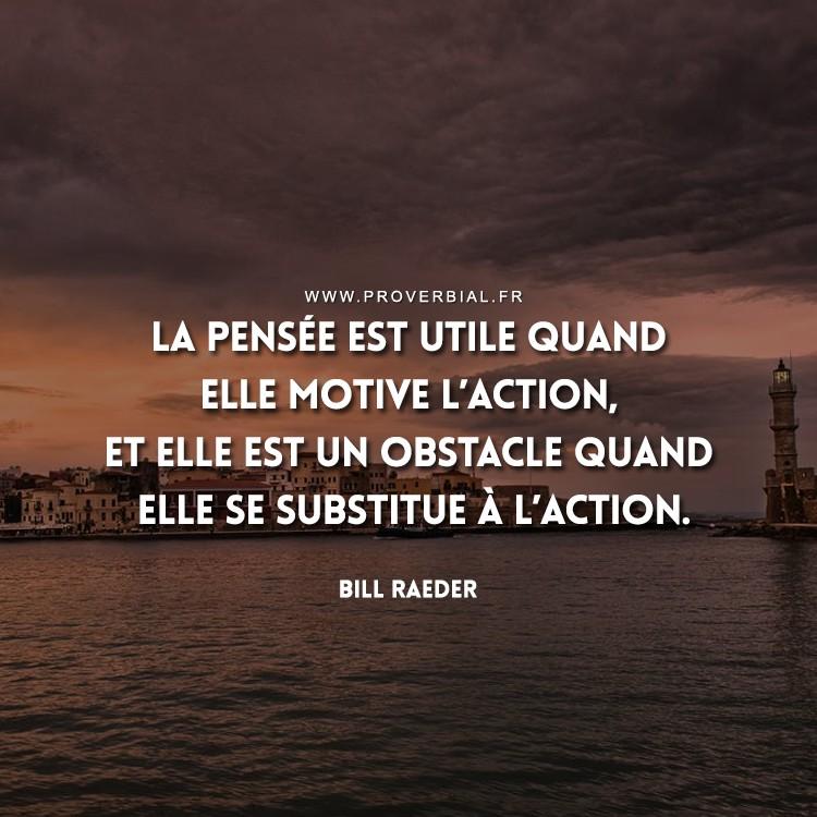 La pensée est utile quand elle motive l'action, et elle est un obstacle quand elle se substitue à l'action.