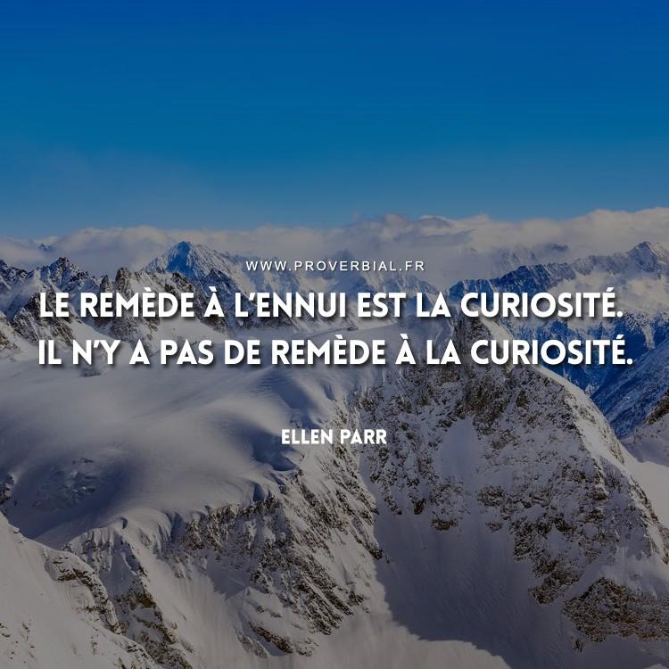 Le remède à l'ennui est la curiosité. Il n'y a pas de remède à la curiosité.