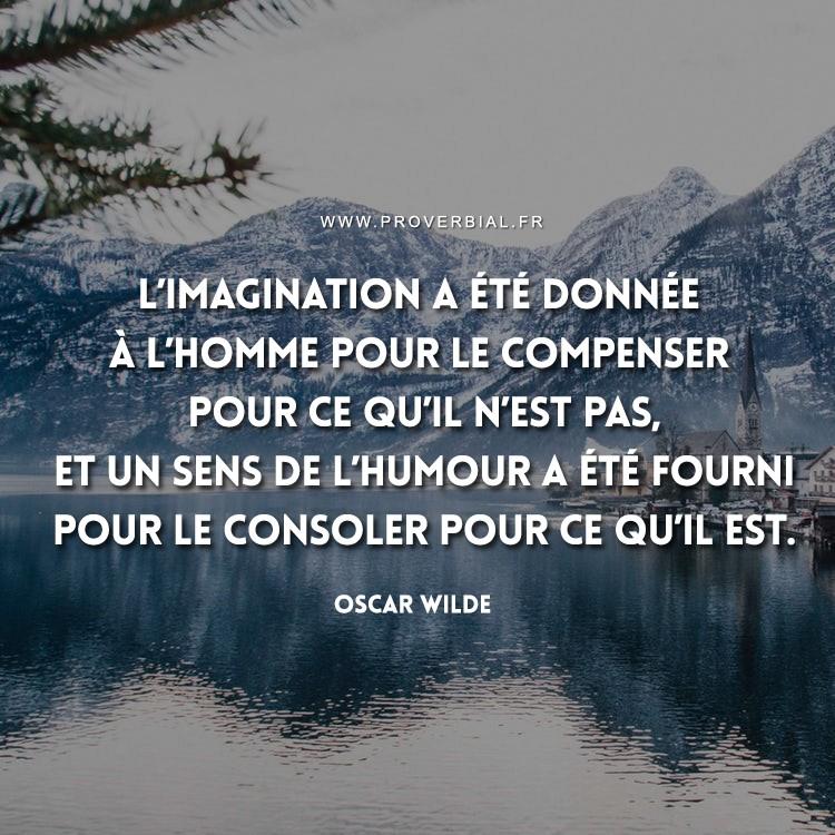 L'imagination a été donnée à l'homme pour le compenser pour ce qu'il n'est pas, et un sens de l'humour a été fourni pour le consoler pour ce qu'il est.
