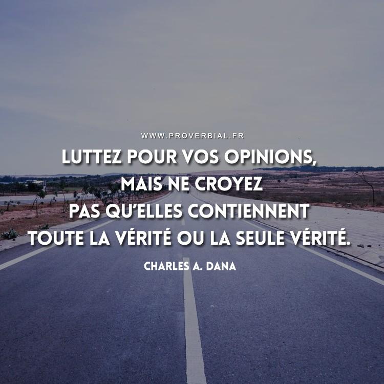 Luttez pour vos opinions, mais ne croyez pas qu'elles contiennent toute la vérité ou la seule vérité.