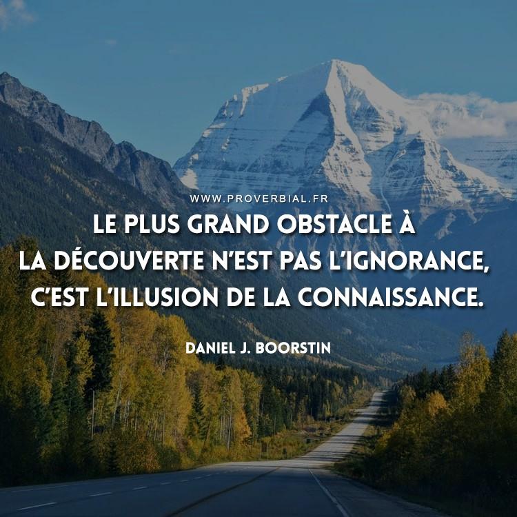 Le plus grand obstacle à la découverte n'est pas l'ignorance, c'est l'illusion de la connaissance.