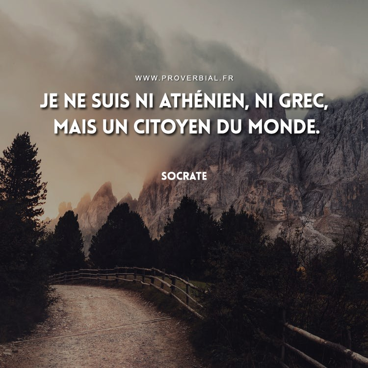 Je ne suis ni Athénien, ni Grec, mais un citoyen du monde.