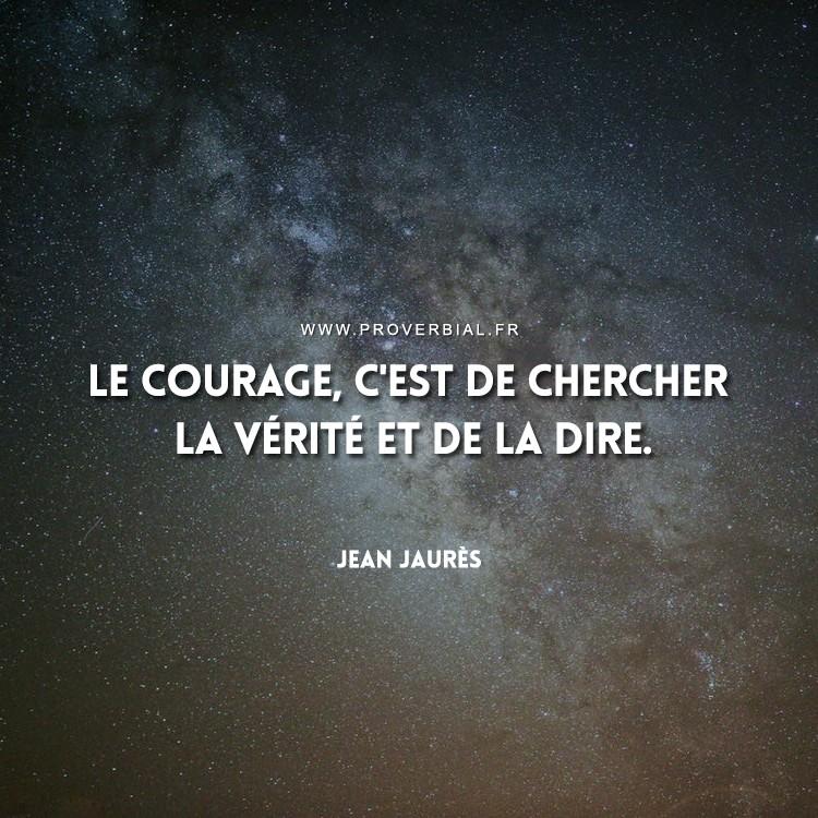 Le courage, c'est de chercher la vérité et de la dire.
