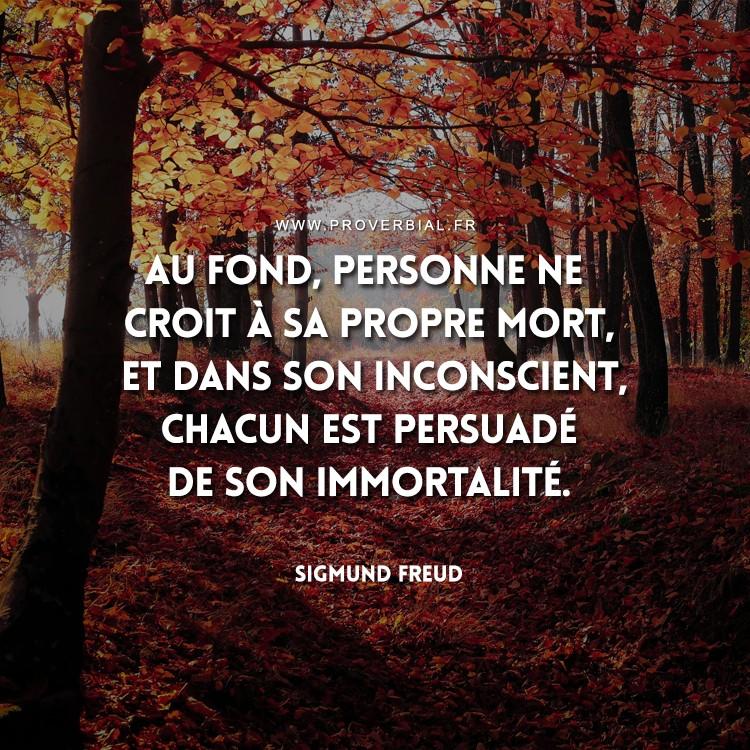Au fond, personne ne croit à sa propre mort, et dans son inconscient, chacun est persuadé de son immortalité.