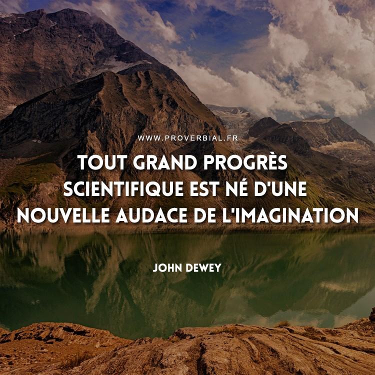 Tout grand progrès scientifique est né d'une nouvelle audace de l'imagination.