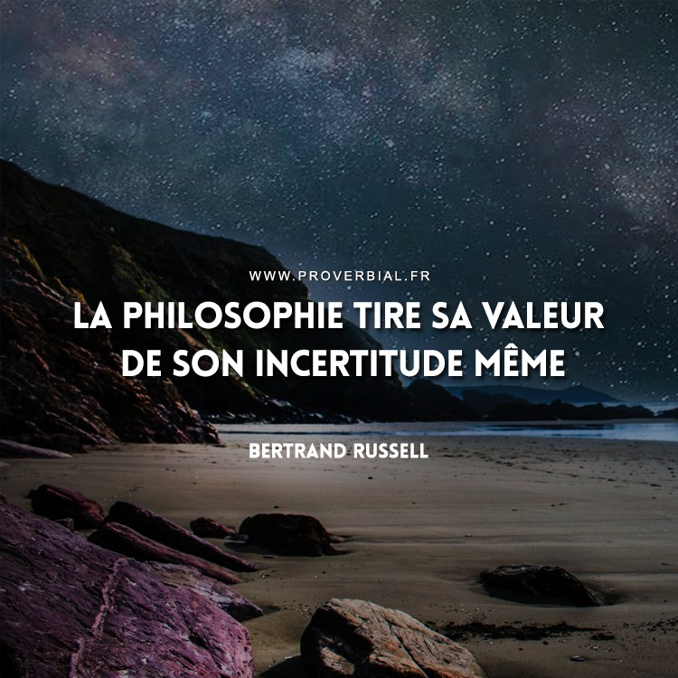 La philosophie tire sa valeur de son incertitude même.