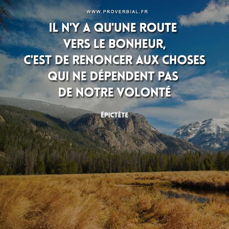 Il n'y a qu'une route vers le bonheur c'est de renoncer aux choses qui ne dépendent pas de notre volonté.