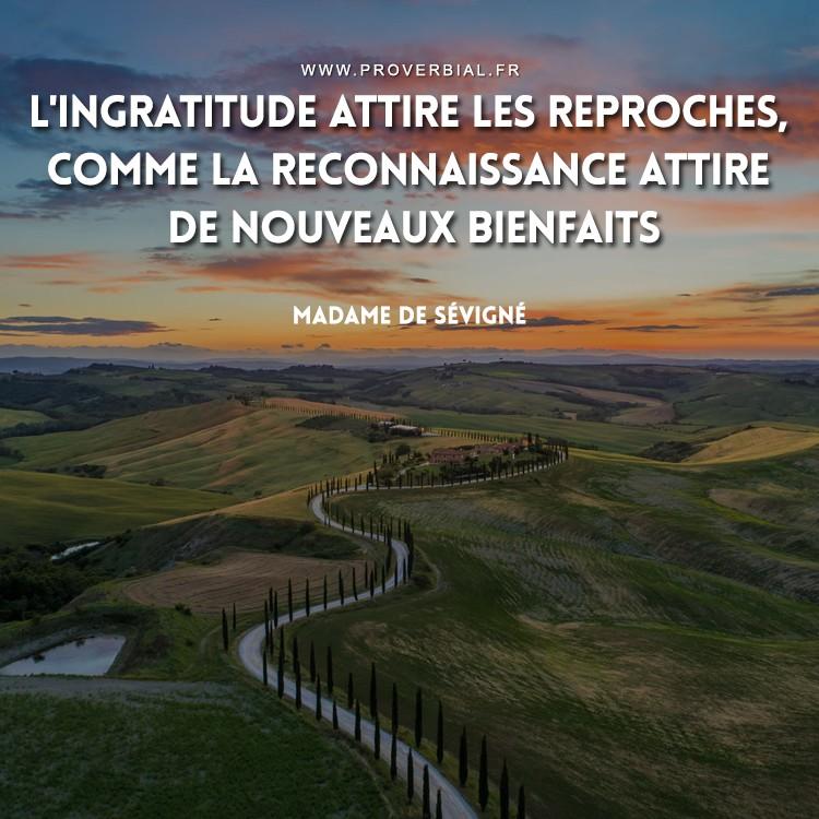 L'ingratitude attire les reproches, comme la reconnaissance attire de nouveaux bienfaits.