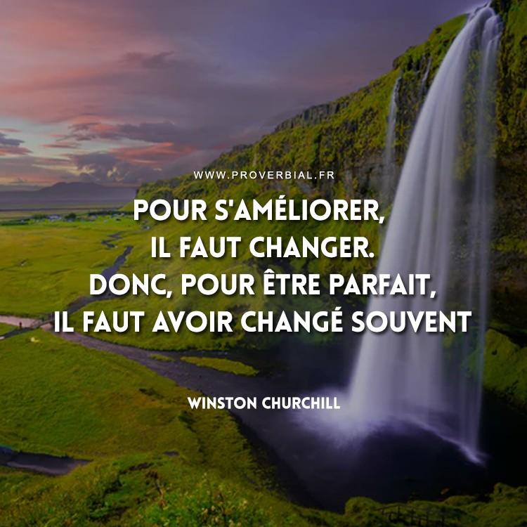 Pour s'améliorer, il faut changer. Donc, pour être parfait, il faut avoir changé souvent.
