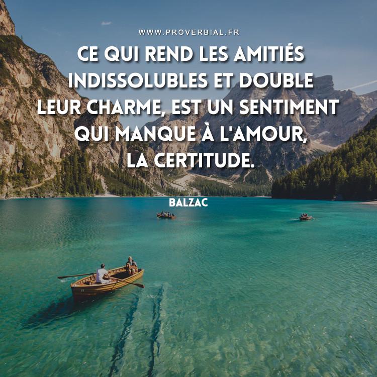 Ce qui rend les amitiés indissolubles et double leur charme, est un sentiment qui manque à l'amour, la certitude.