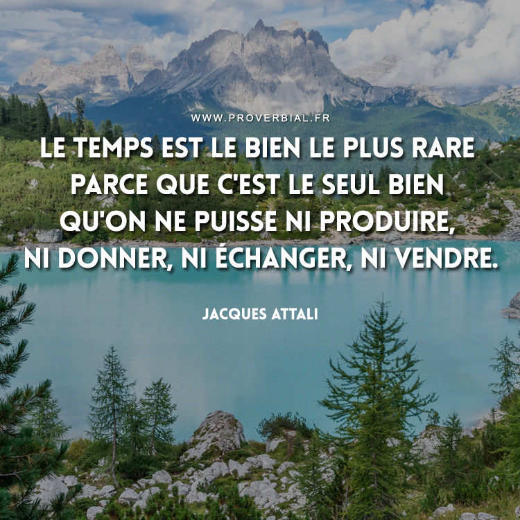 Le Temps est le bien le plus rare parce que c'est le seul bien qu'on ne puisse ni produire, ni donner, ni échanger, ni vendre.