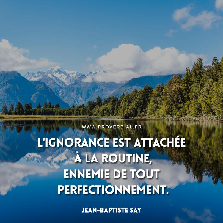L'ignorance est attachée à la routine, ennemie de tout perfectionnement.