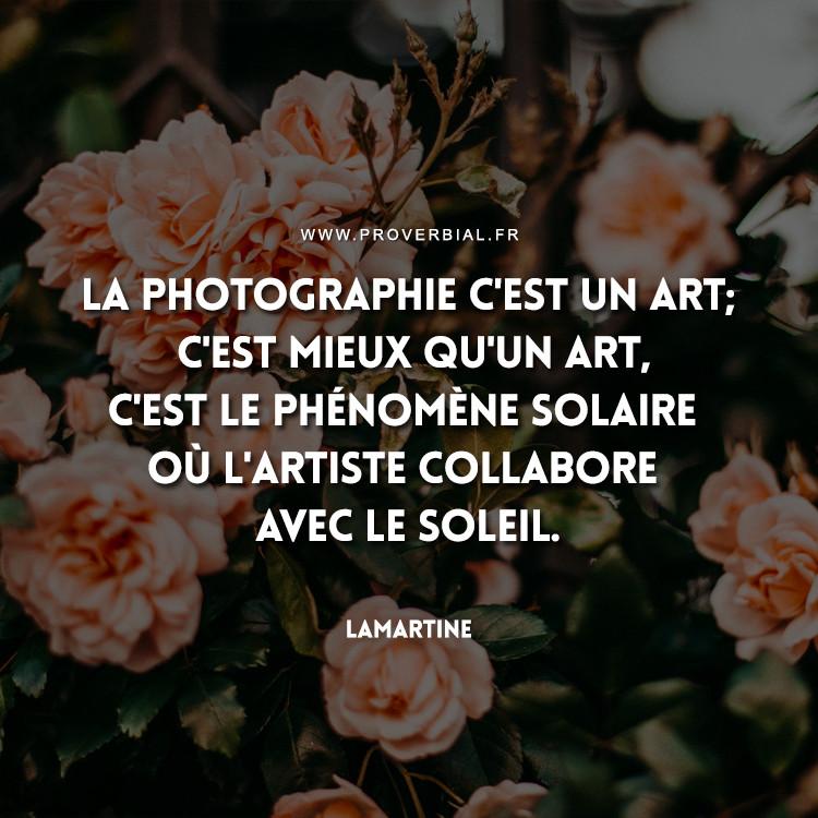 La photographie c'est un art; c'est mieux qu'un art, c'est le phénomène solaire où l'artiste collabore avec le soleil.